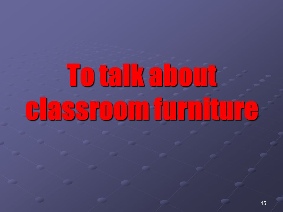 15 To talk about classroom furniture