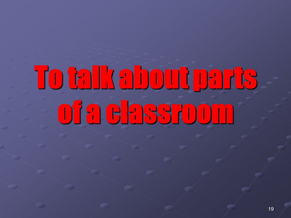 19 To talk about parts of a classroom