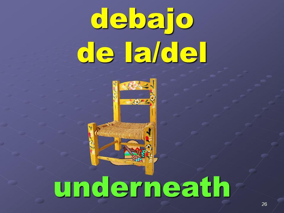 26debajo de la/del underneath