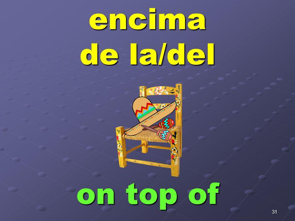 31encima de la/del on top of