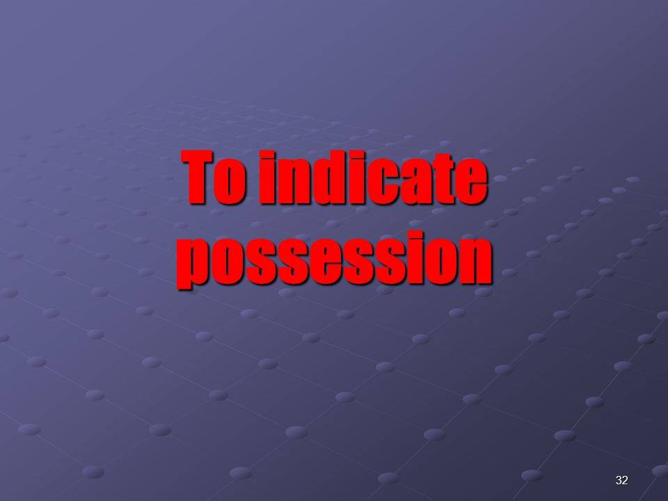 32 To indicate possession