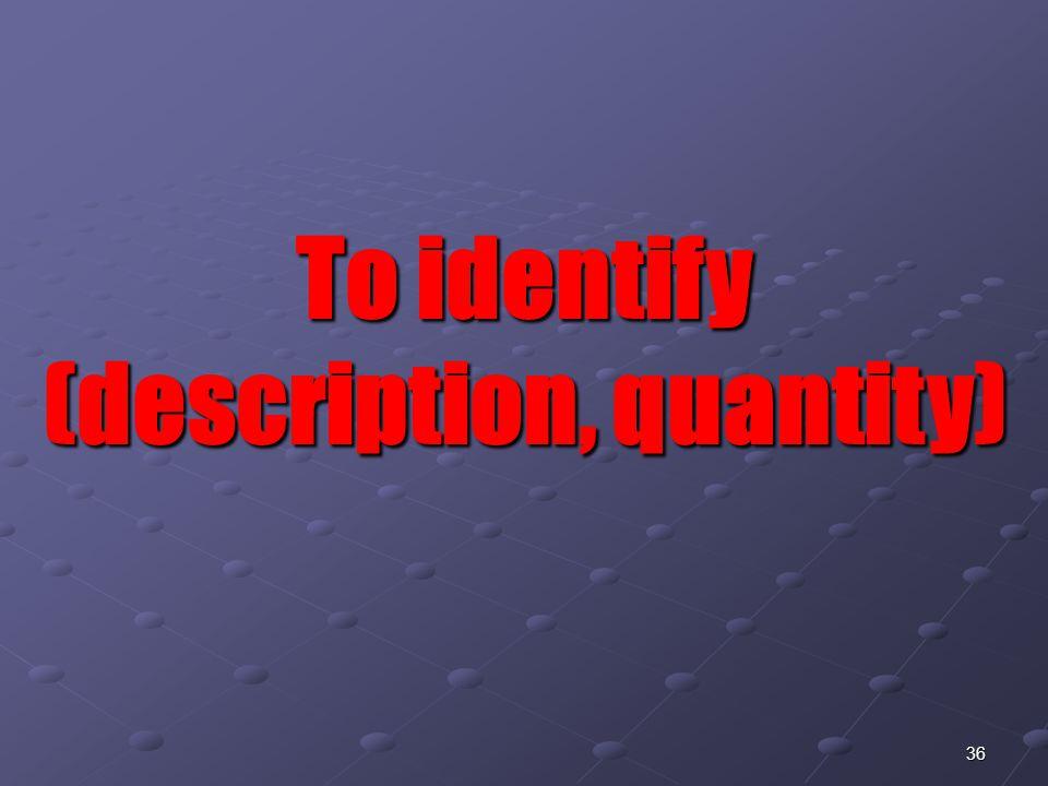 36 To identify (description, quantity)