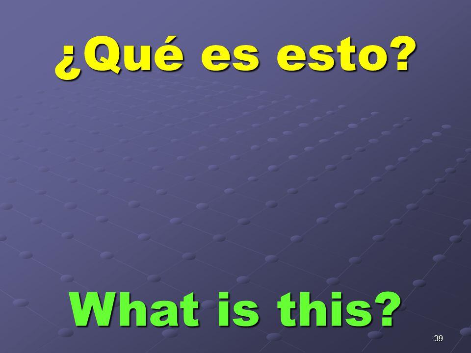 39 ¿Qué es esto? What is this?