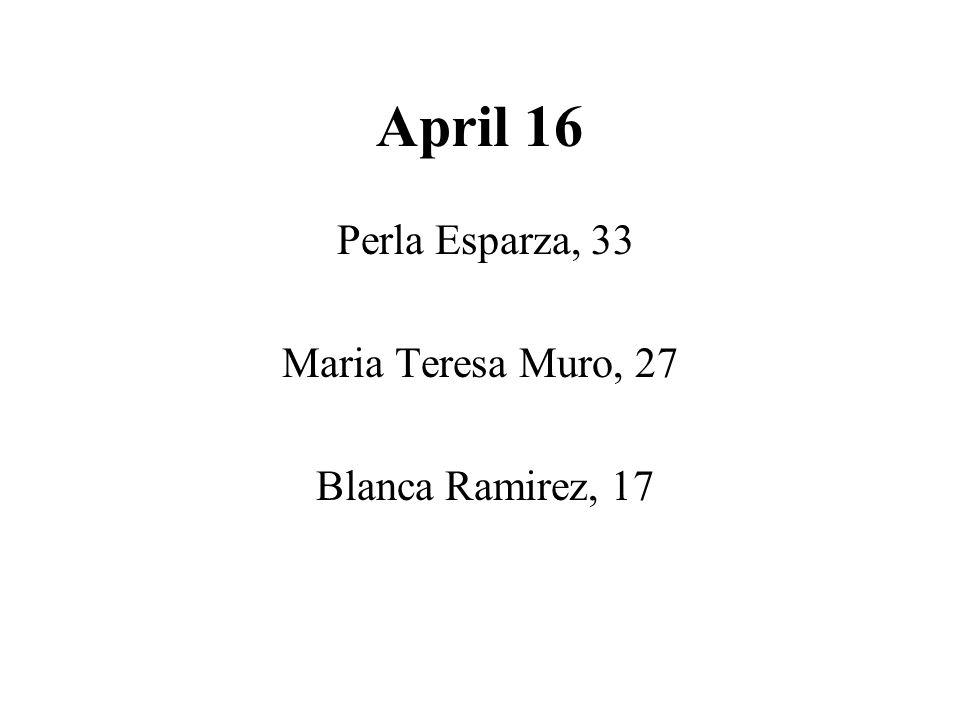 April 16 Perla Esparza, 33 Maria Teresa Muro, 27 Blanca Ramirez, 17