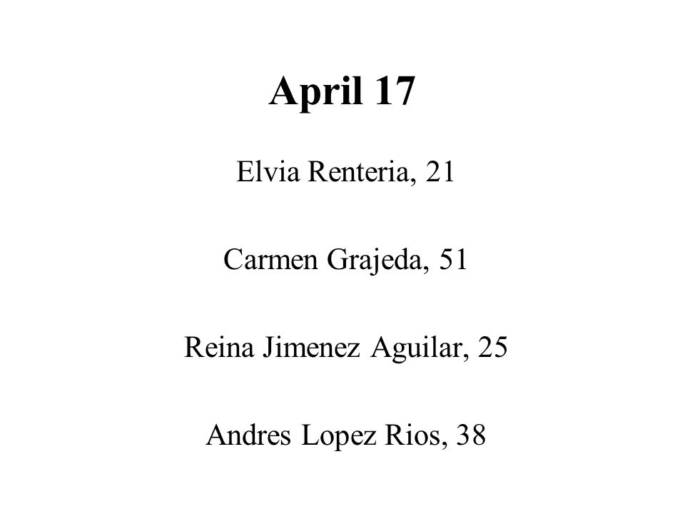 April 17 Elvia Renteria, 21 Carmen Grajeda, 51 Reina Jimenez Aguilar, 25 Andres Lopez Rios, 38