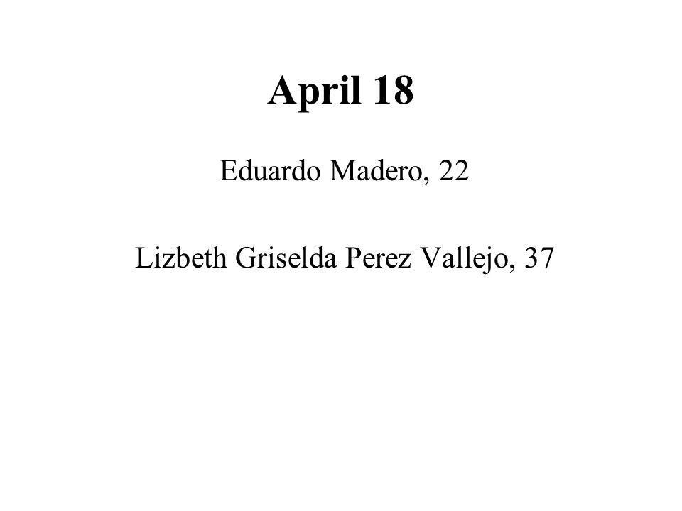 April 18 Eduardo Madero, 22 Lizbeth Griselda Perez Vallejo, 37