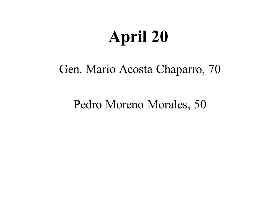 April 20 Gen. Mario Acosta Chaparro, 70 Pedro Moreno Morales, 50