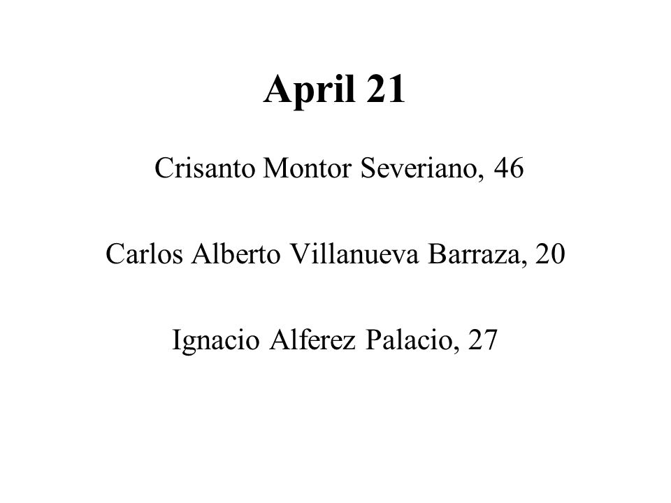 April 21 Crisanto Montor Severiano, 46 Carlos Alberto Villanueva Barraza, 20 Ignacio Alferez Palacio, 27