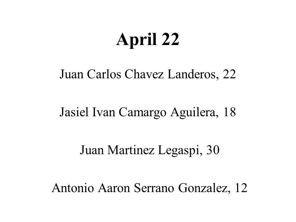 April 22 Juan Carlos Chavez Landeros, 22 Jasiel Ivan Camargo Aguilera, 18 Juan Martinez Legaspi, 30 Antonio Aaron Serrano Gonzalez, 12