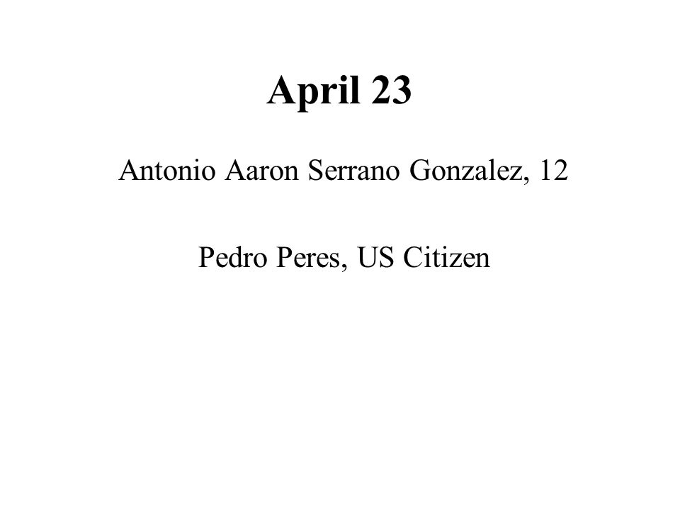 April 23 Antonio Aaron Serrano Gonzalez, 12 Pedro Peres, US Citizen