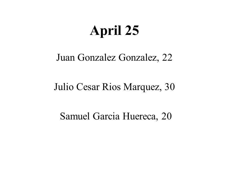 April 25 Juan Gonzalez Gonzalez, 22 Julio Cesar Rios Marquez, 30 Samuel Garcia Huereca, 20
