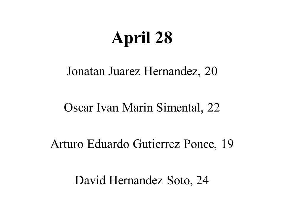 April 28 Jonatan Juarez Hernandez, 20 Oscar Ivan Marin Simental, 22 Arturo Eduardo Gutierrez Ponce, 19 David Hernandez Soto, 24