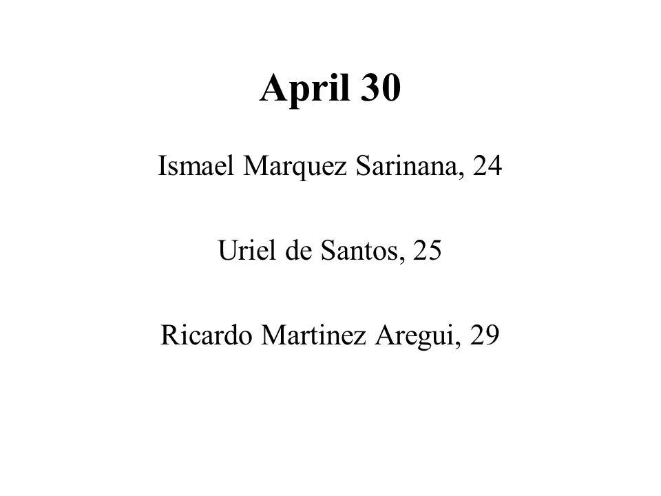 April 30 Ismael Marquez Sarinana, 24 Uriel de Santos, 25 Ricardo Martinez Aregui, 29