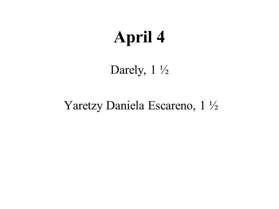April 4 Darely, 1 ½ Yaretzy Daniela Escareno, 1 ½