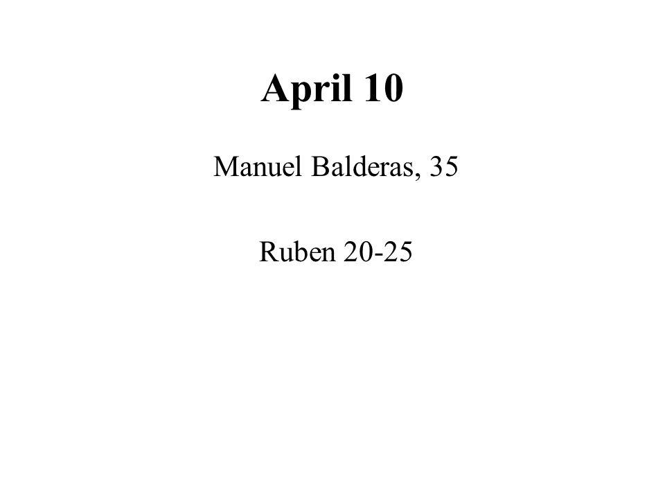 April 10 Manuel Balderas, 35 Ruben 20-25