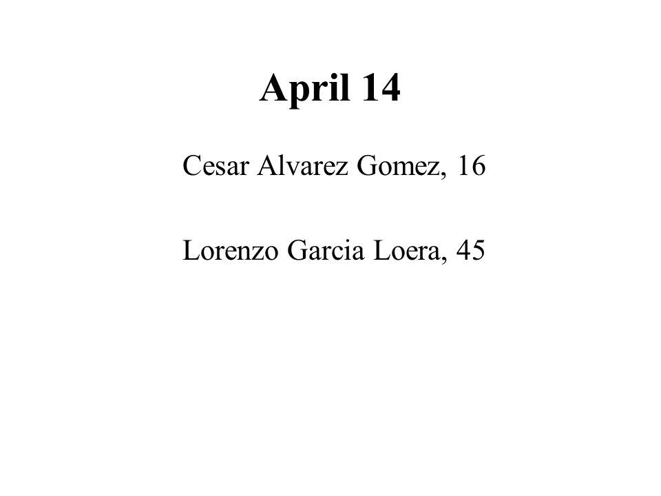 April 14 Cesar Alvarez Gomez, 16 Lorenzo Garcia Loera, 45