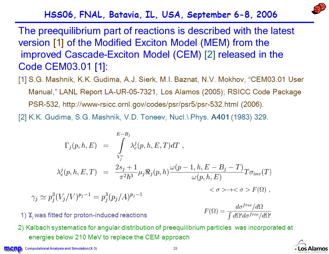 Computational Analysis and Simulation (X-3) mcnpmcnp 25 HSS06, FNAL, Batavia, IL, USA, September 6-8, 2006 1) Ϫ j was fitted for proton-induced reactions 2) Kalbach systematics for angular distribution of preequilibrium particles was incorporated at energies below 210 MeV to replace the CEM approach The preequilibrium part of reactions is described with the latest version [1] of the Modified Exciton Model (MEM) from the improved Cascade-Exciton Model (CEM) [2] released in the Code CEM03.01 [1]: [1] S.G.