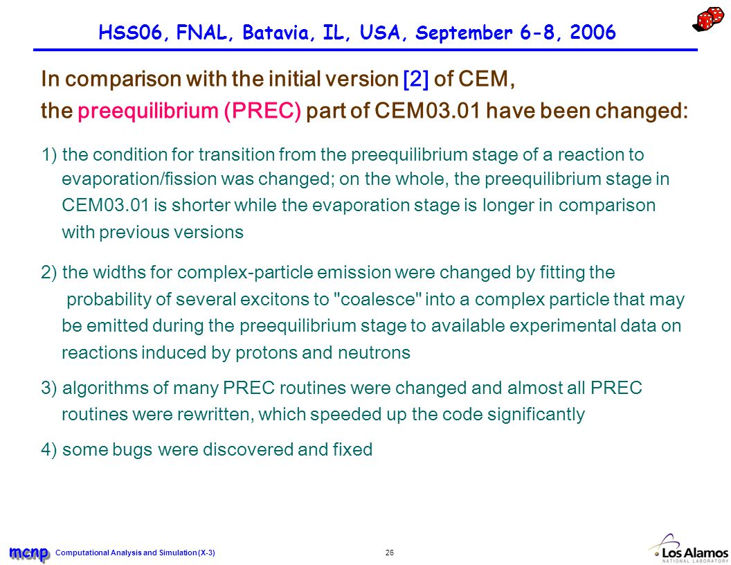 Computational Analysis and Simulation (X-3) mcnpmcnp 26 HSS06, FNAL, Batavia, IL, USA, September 6-8, 2006 In comparison with the initial version [2] of CEM, the preequilibrium (PREC) part of CEM03.01 have been changed: 1) the condition for transition from the preequilibrium stage of a reaction to evaporation/fission was changed; on the whole, the preequilibrium stage in CEM03.01 is shorter while the evaporation stage is longer in comparison with previous versions 2) the widths for complex-particle emission were changed by fitting the probability of several excitons to coalesce into a complex particle that may be emitted during the preequilibrium stage to available experimental data on reactions induced by protons and neutrons 3) algorithms of many PREC routines were changed and almost all PREC routines were rewritten, which speeded up the code significantly 4) some bugs were discovered and fixed