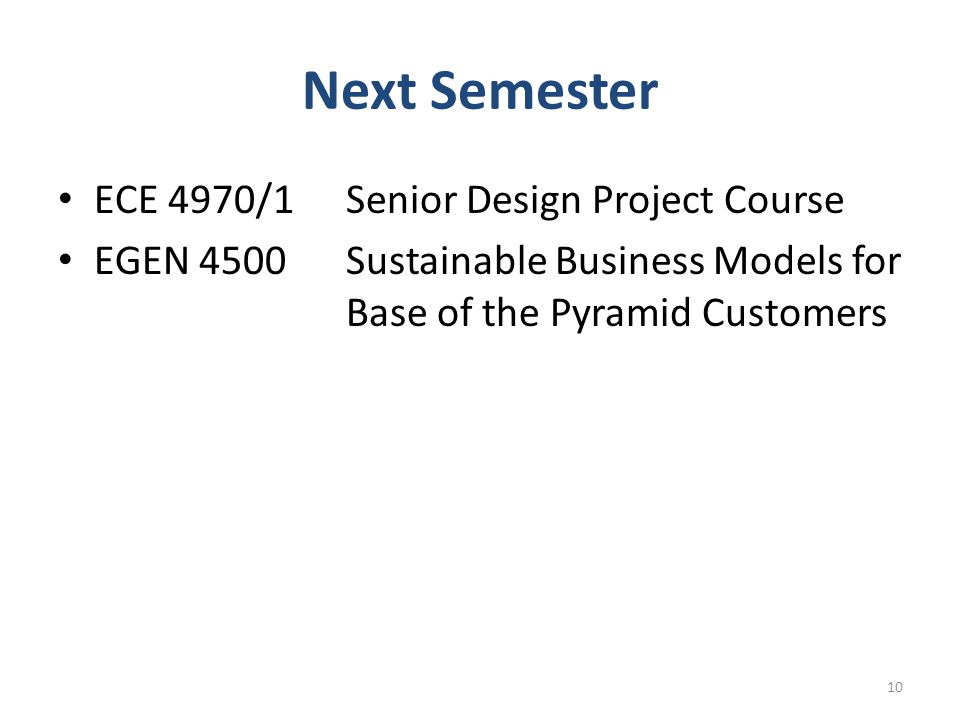 Next Semester ECE 4970/1Senior Design Project Course EGEN 4500Sustainable Business Models for Base of the Pyramid Customers 10