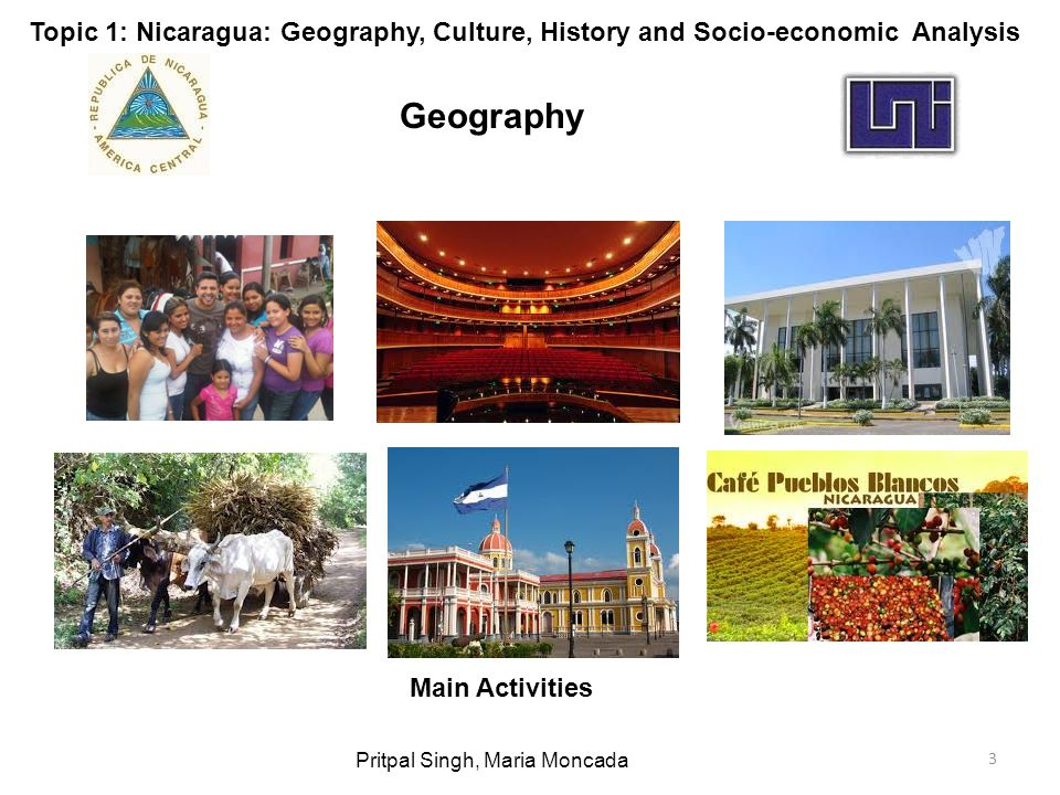 3 Geography Pritpal Singh, Maria Moncada Main Activities Topic 1: Nicaragua: Geography, Culture, History and Socio-economic Analysis