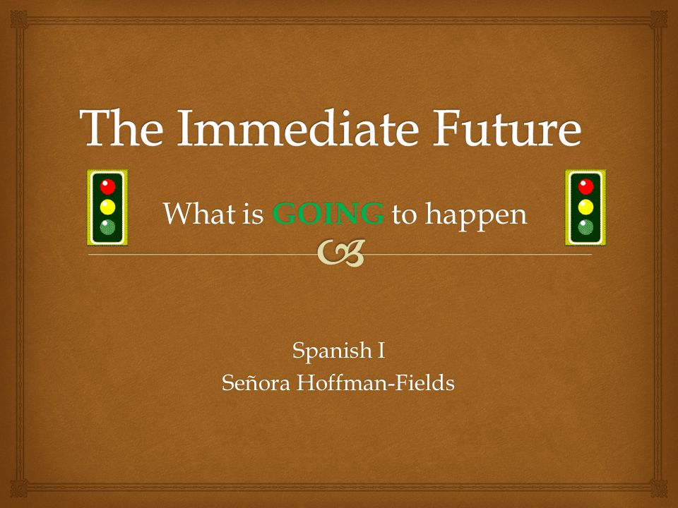 Spanish I Señora Hoffman-Fields What is GOING to happen