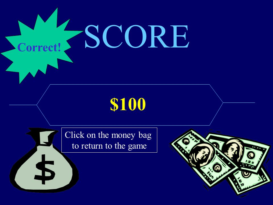 SCORE $100 Click on the money bag to return to the game Correct!