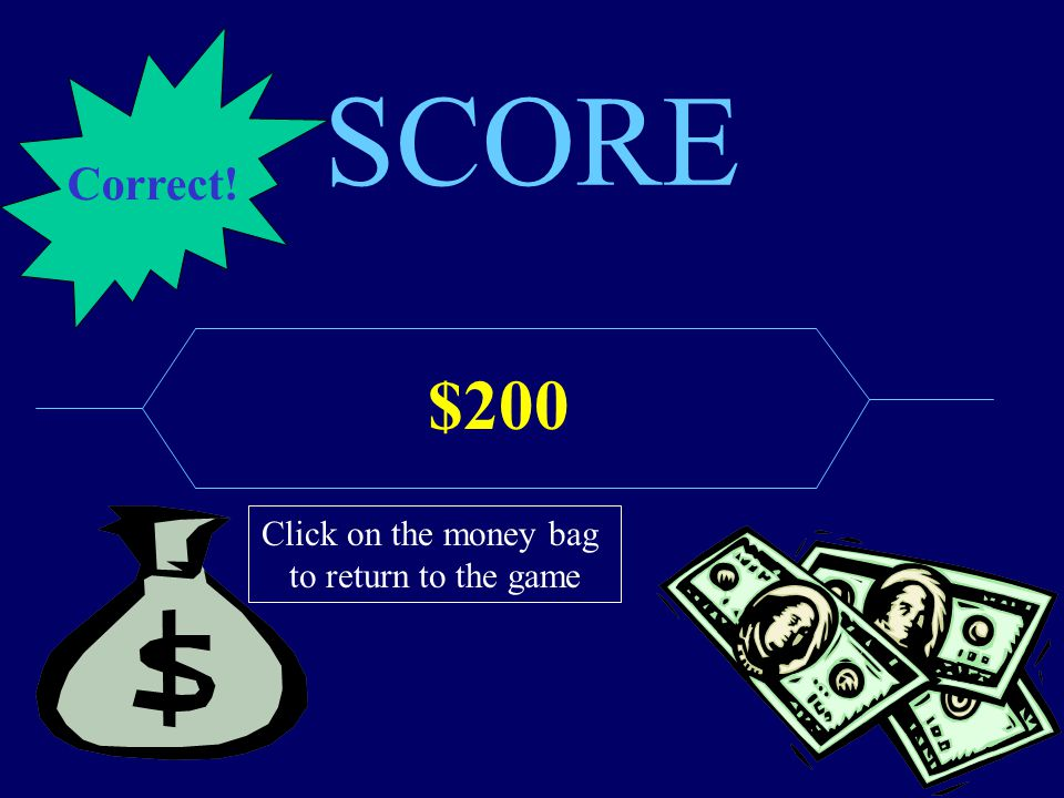 SCORE $200 Click on the money bag to return to the game Correct!