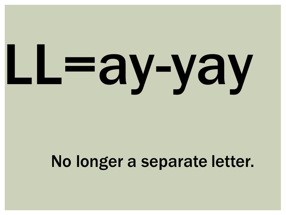 LL=ay-yay No longer a separate letter.
