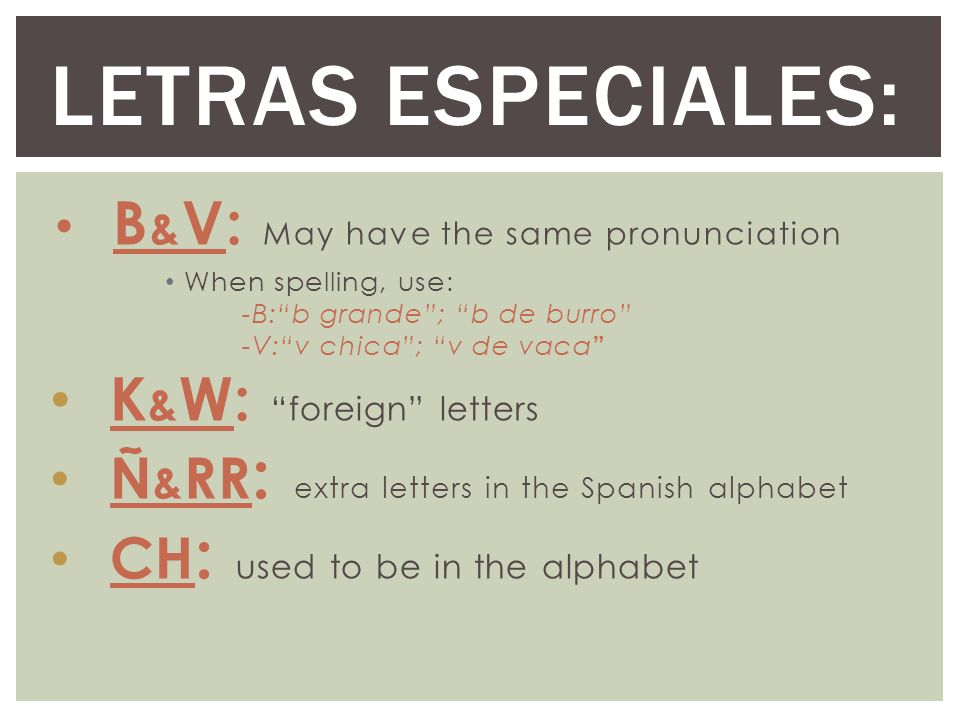 B & V: May have the same pronunciation When spelling, use: -B: b grande ; b de burro -V: v chica ; v de vaca K & W: foreign letters Ñ & RR : extra letters in the Spanish alphabet CH : used to be in the alphabet LETRAS ESPECIALES: