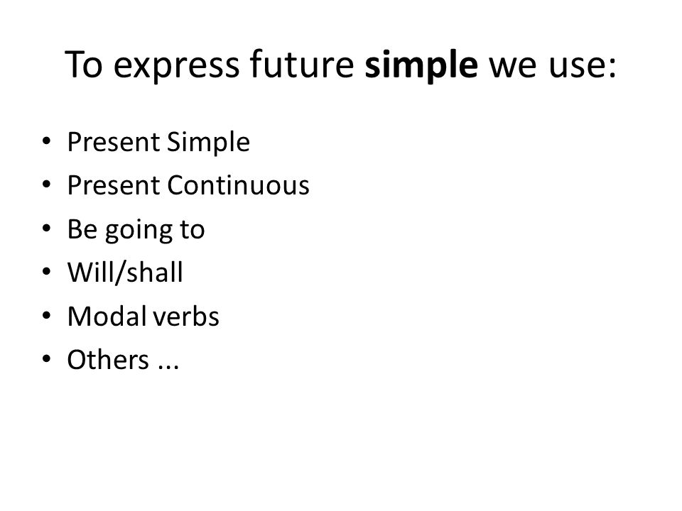 To express future simple we use: Present Simple Present Continuous Be going to Will/shall Modal verbs Others...