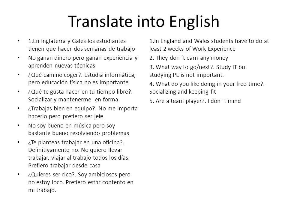 Translate into English 1.En Inglaterra y Gales los estudiantes tienen que hacer dos semanas de trabajo No ganan dinero pero ganan experiencia y aprenden nuevas técnicas ¿Qué camino coger?.