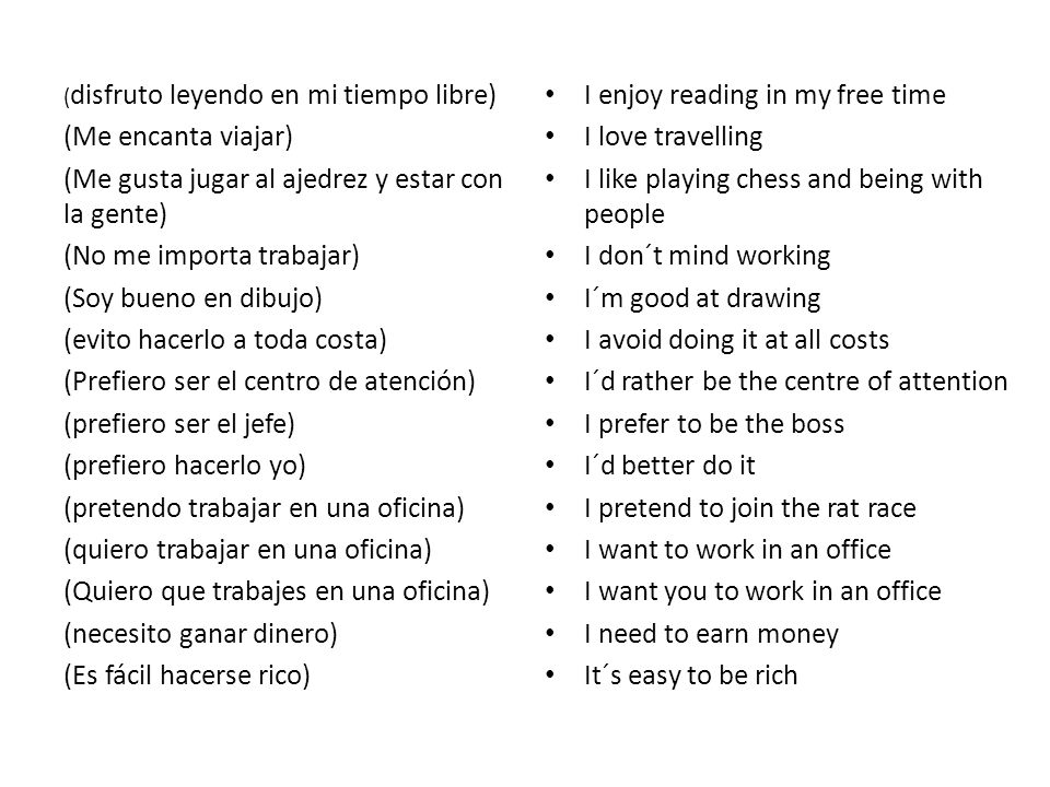 ( disfruto leyendo en mi tiempo libre) (Me encanta viajar) (Me gusta jugar al ajedrez y estar con la gente) (No me importa trabajar) (Soy bueno en dibujo) (evito hacerlo a toda costa) (Prefiero ser el centro de atención) (prefiero ser el jefe) (prefiero hacerlo yo) (pretendo trabajar en una oficina) (quiero trabajar en una oficina) (Quiero que trabajes en una oficina) (necesito ganar dinero) (Es fácil hacerse rico) I enjoy reading in my free time I love travelling I like playing chess and being with people I don´t mind working I´m good at drawing I avoid doing it at all costs I´d rather be the centre of attention I prefer to be the boss I´d better do it I pretend to join the rat race I want to work in an office I want you to work in an office I need to earn money It´s easy to be rich