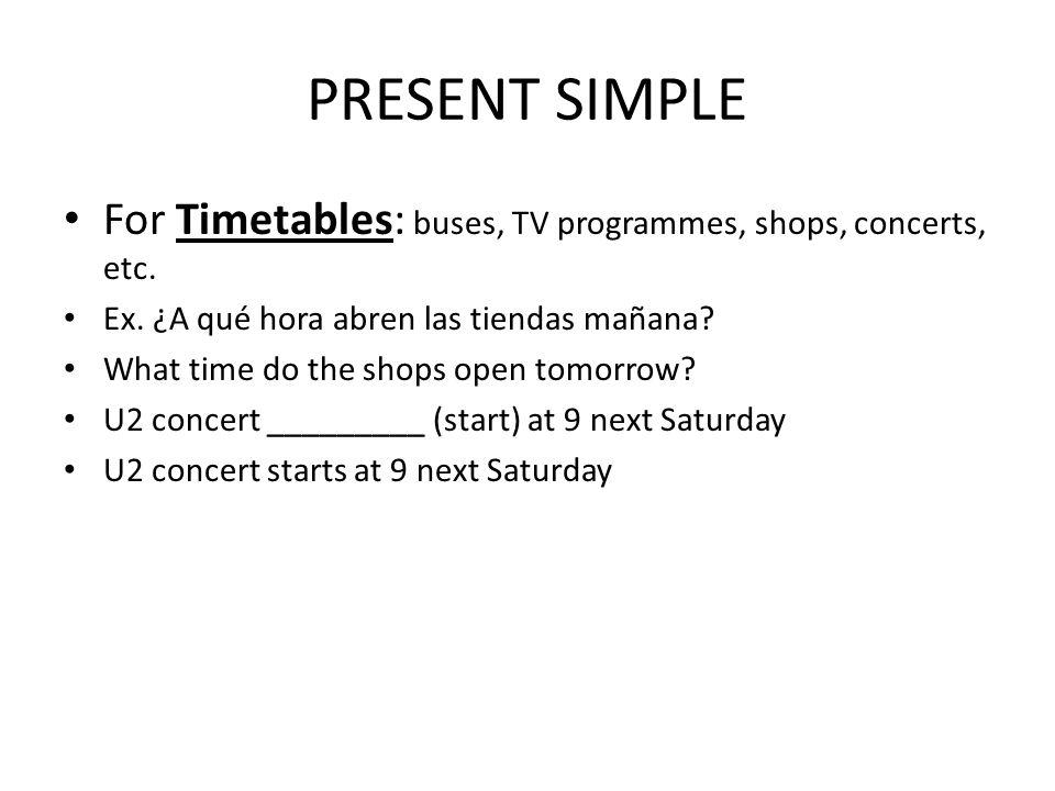 PRESENT SIMPLE For Timetables: buses, TV programmes, shops, concerts, etc.