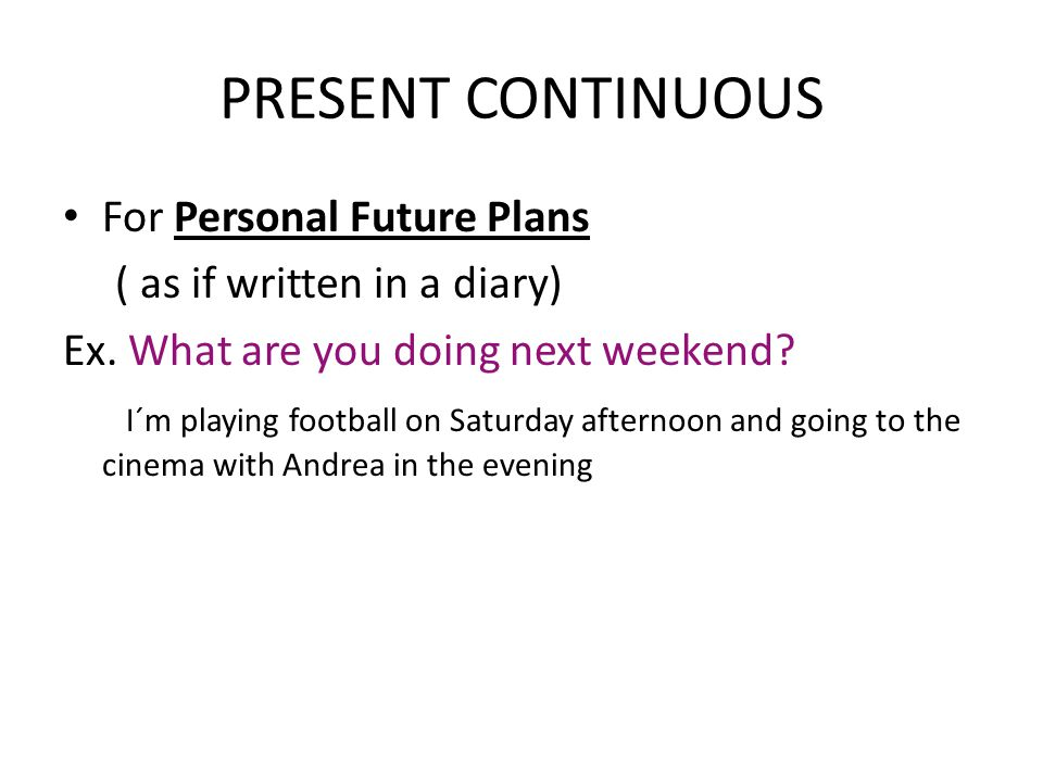 PRESENT CONTINUOUS For Personal Future Plans ( as if written in a diary) Ex.