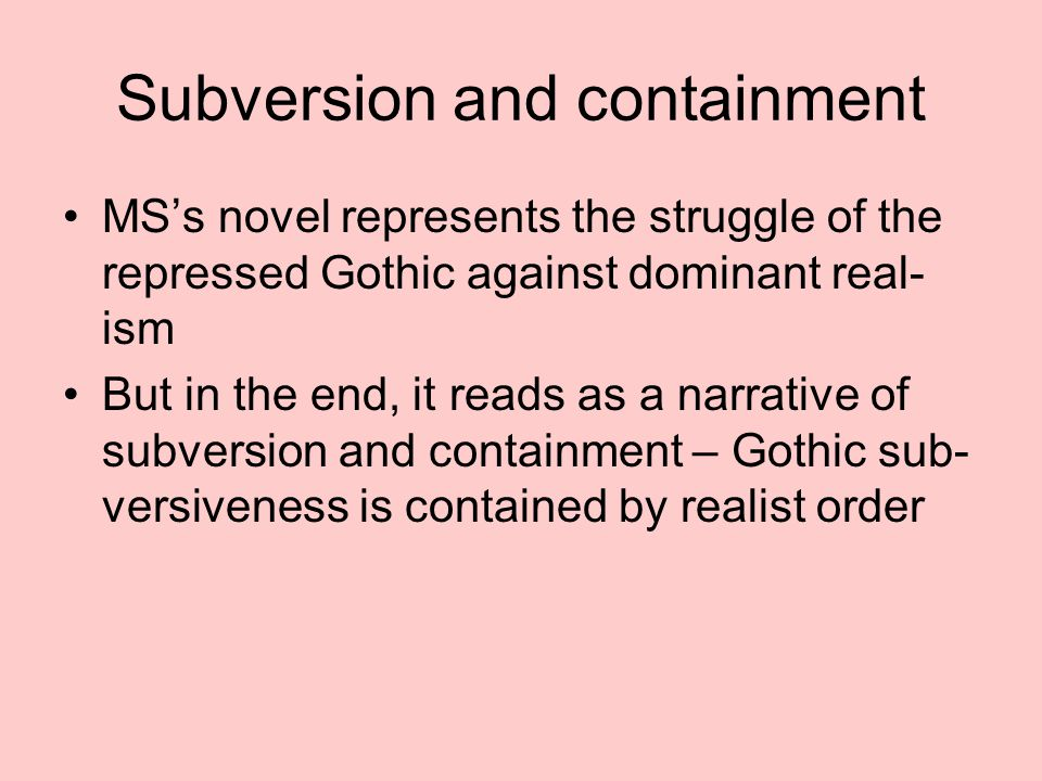 Subversion and containment MS's novel represents the struggle of the repressed Gothic against dominant real- ism But in the end, it reads as a narrative of subversion and containment – Gothic sub- versiveness is contained by realist order