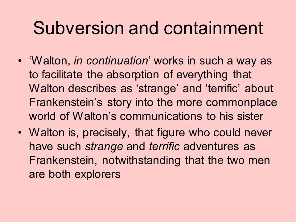 Subversion and containment 'Walton, in continuation' works in such a way as to facilitate the absorption of everything that Walton describes as 'strange' and 'terrific' about Frankenstein's story into the more commonplace world of Walton's communications to his sister Walton is, precisely, that figure who could never have such strange and terrific adventures as Frankenstein, notwithstanding that the two men are both explorers