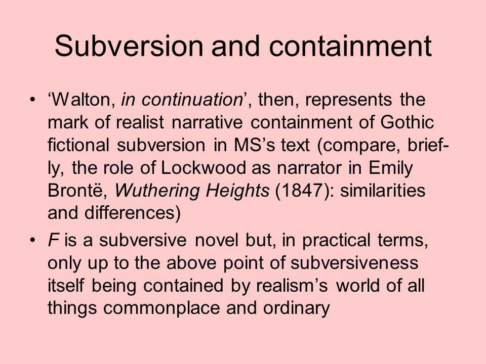 Subversion and containment 'Walton, in continuation', then, represents the mark of realist narrative containment of Gothic fictional subversion in MS's text (compare, brief- ly, the role of Lockwood as narrator in Emily Brontë, Wuthering Heights (1847): similarities and differences) F is a subversive novel but, in practical terms, only up to the above point of subversiveness itself being contained by realism's world of all things commonplace and ordinary