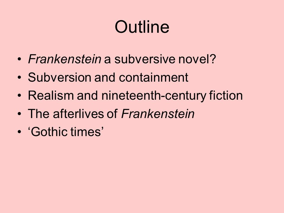 Outline Frankenstein a subversive novel? Subversion and containment Realism and nineteenth-century fiction The afterlives of Frankenstein 'Gothic time