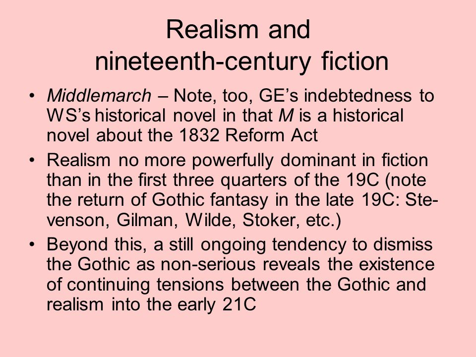 Realism and nineteenth-century fiction Middlemarch – Note, too, GE's indebtedness to WS's historical novel in that M is a historical novel about the 1832 Reform Act Realism no more powerfully dominant in fiction than in the first three quarters of the 19C (note the return of Gothic fantasy in the late 19C: Ste- venson, Gilman, Wilde, Stoker, etc.) Beyond this, a still ongoing tendency to dismiss the Gothic as non-serious reveals the existence of continuing tensions between the Gothic and realism into the early 21C
