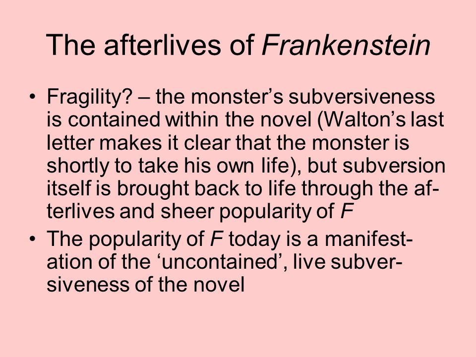 The afterlives of Frankenstein Fragility? – the monster's subversiveness is contained within the novel (Walton's last letter makes it clear that the m