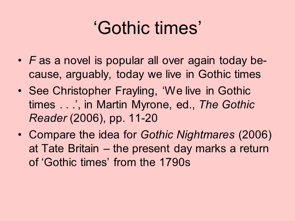 'Gothic times' F as a novel is popular all over again today be- cause, arguably, today we live in Gothic times See Christopher Frayling, 'We live in Gothic times...', in Martin Myrone, ed., The Gothic Reader (2006), pp.