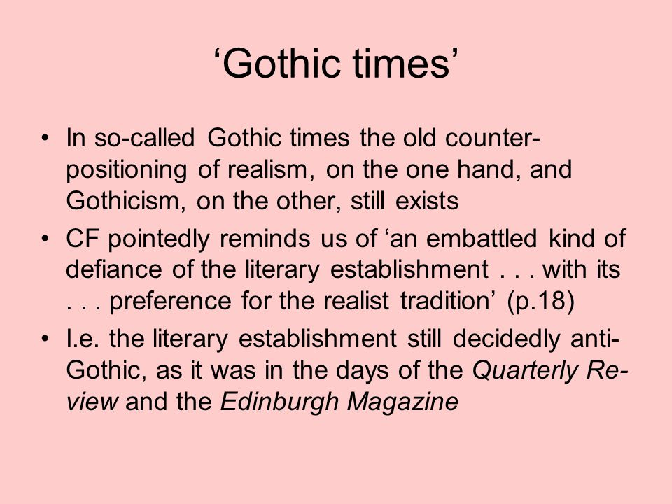 'Gothic times' In so-called Gothic times the old counter- positioning of realism, on the one hand, and Gothicism, on the other, still exists CF pointedly reminds us of 'an embattled kind of defiance of the literary establishment...