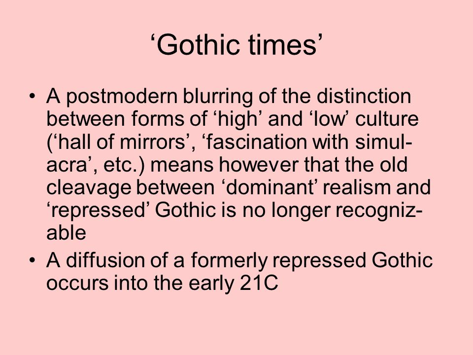 'Gothic times' A postmodern blurring of the distinction between forms of 'high' and 'low' culture ('hall of mirrors', 'fascination with simul- acra', etc.) means however that the old cleavage between 'dominant' realism and 'repressed' Gothic is no longer recogniz- able A diffusion of a formerly repressed Gothic occurs into the early 21C