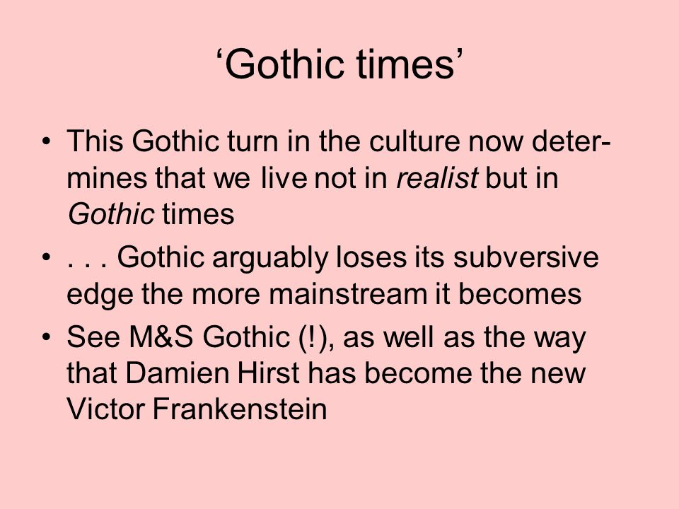 'Gothic times' This Gothic turn in the culture now deter- mines that we live not in realist but in Gothic times...