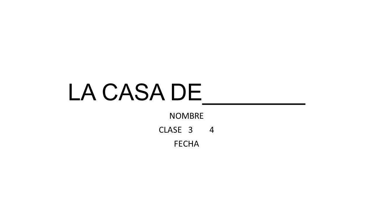 LA CASA DE________ NOMBRE CLASE 3 4 FECHA