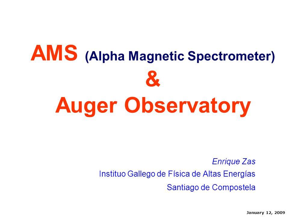 AMS (Alpha Magnetic Spectrometer) & Auger Observatory Enrique Zas Instituo Gallego de Física de Altas Energías Santiago de Compostela January 12, 2009