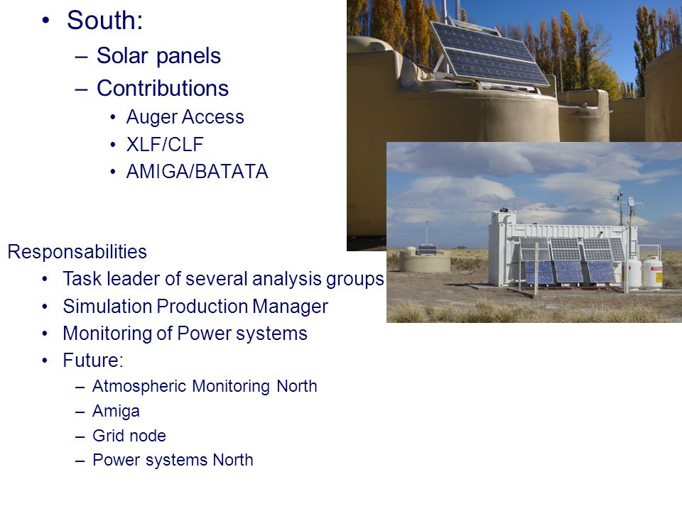 South: –Solar panels –Contributions Auger Access XLF/CLF AMIGA/BATATA Responsabilities Task leader of several analysis groups Simulation Production Manager Monitoring of Power systems Future: –Atmospheric Monitoring North –Amiga –Grid node –Power systems North