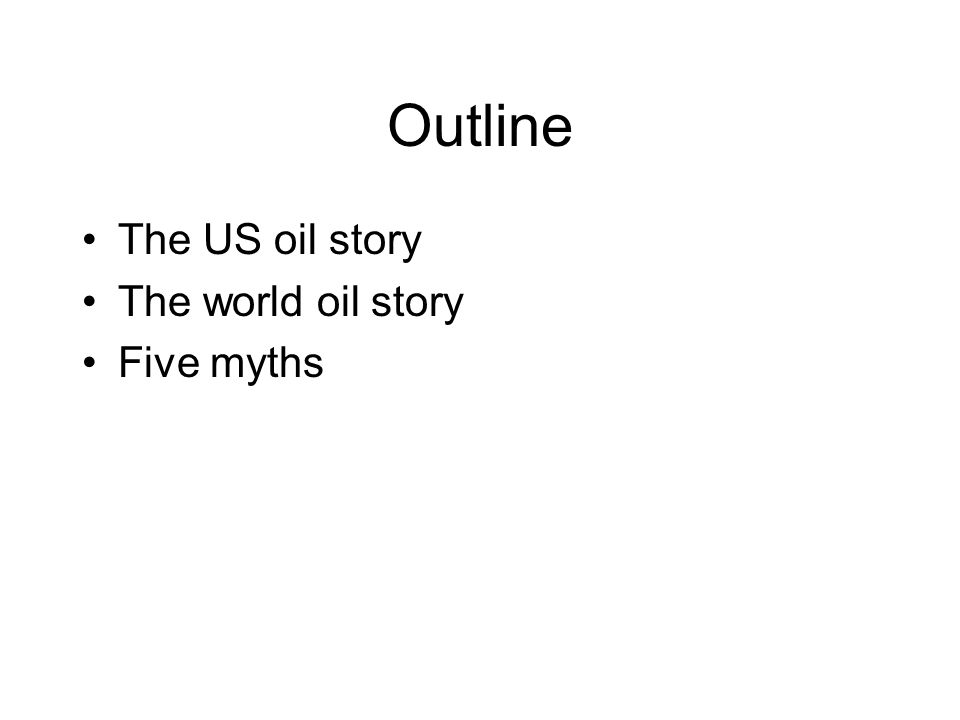 Outline The US oil story The world oil story Five myths