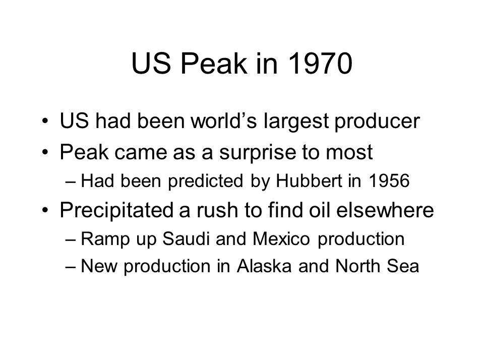US Peak in 1970 US had been world's largest producer Peak came as a surprise to most –Had been predicted by Hubbert in 1956 Precipitated a rush to fin