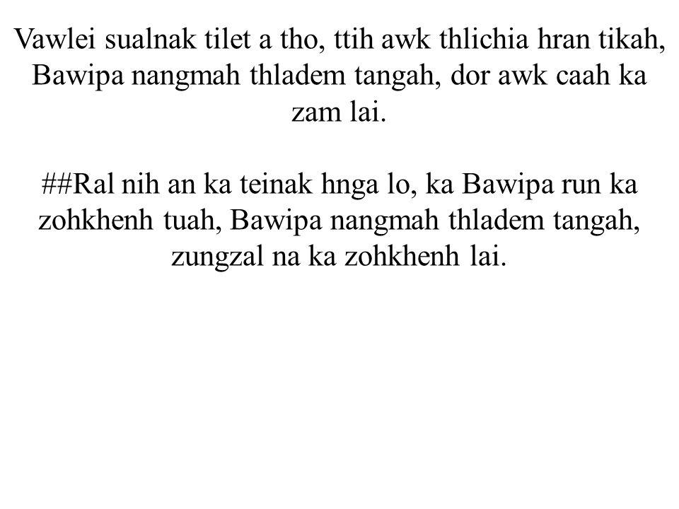 Vawlei sualnak tilet a tho, ttih awk thlichia hran tikah, Bawipa nangmah thladem tangah, dor awk caah ka zam lai.